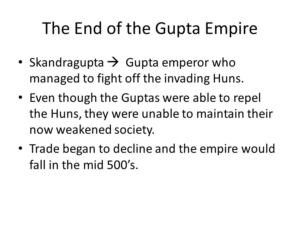 The End of the Gupta Empire Skandragupta  Gupta emperor who managed to fight off the invading Huns. Even though the Guptas were able to repel the Hun