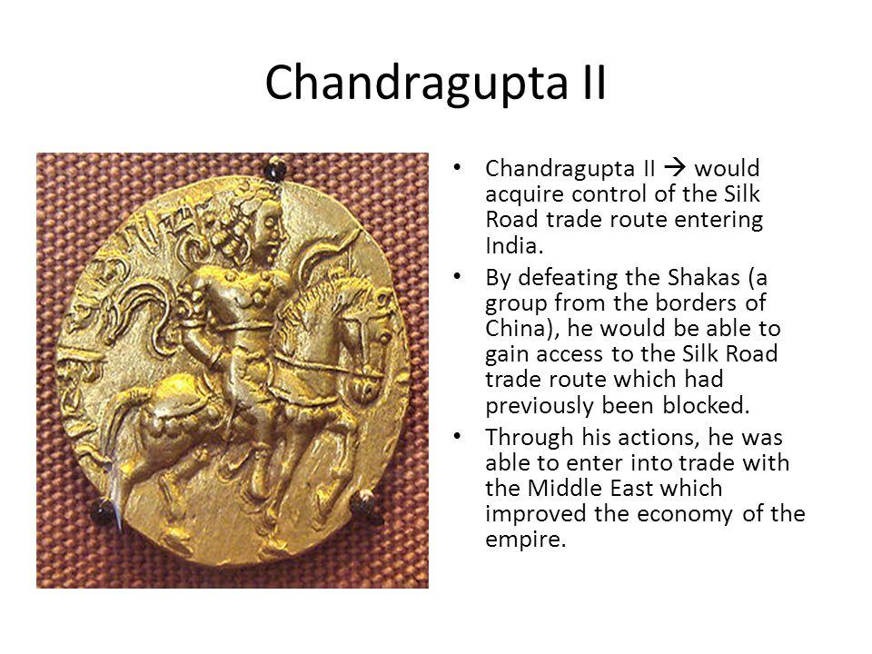 Chandragupta II Chandragupta II  would acquire control of the Silk Road trade route entering India. By defeating the Shakas (a group from the borders