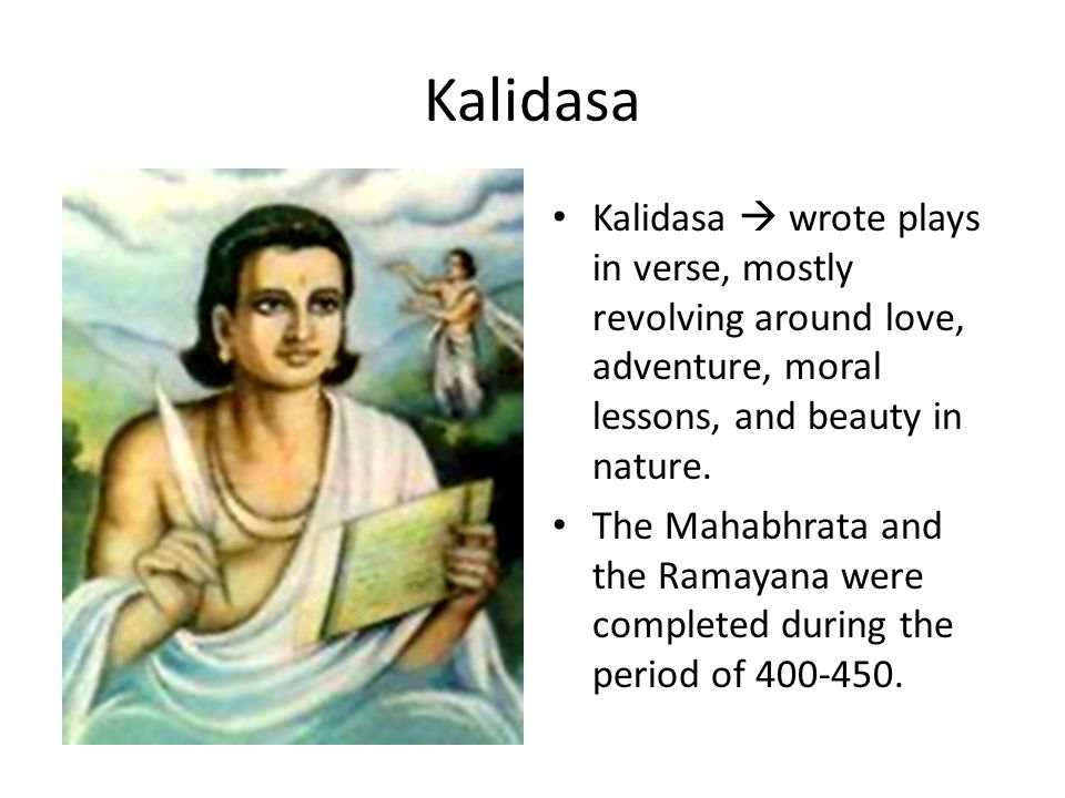 Kalidasa Kalidasa  wrote plays in verse, mostly revolving around love, adventure, moral lessons, and beauty in nature. The Mahabhrata and the Ramayan