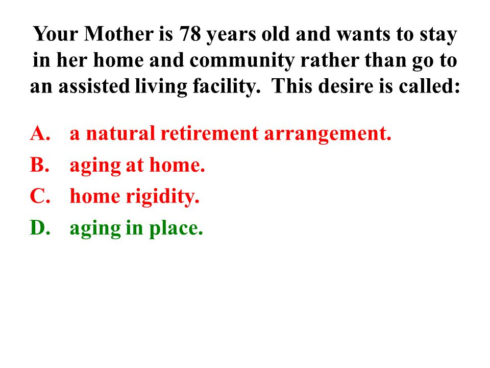 Your Mother is 78 years old and wants to stay in her home and community rather than go to an assisted living facility. This desire is called: A.a natu
