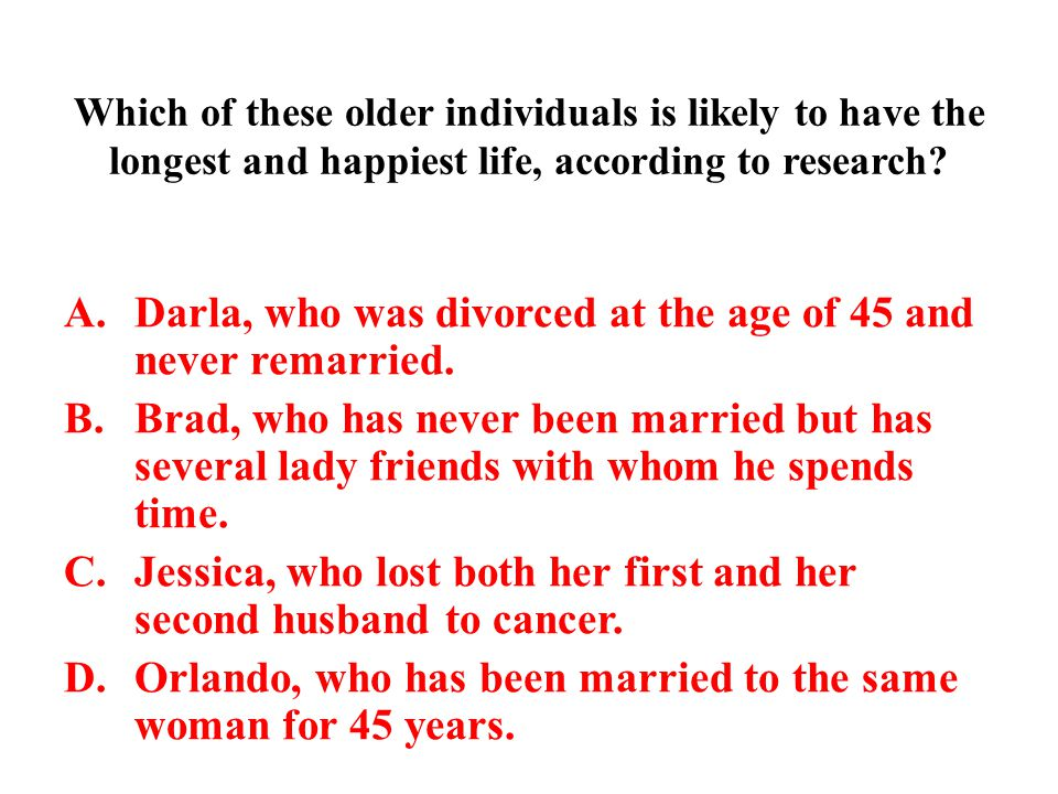 Which of these older individuals is likely to have the longest and happiest life, according to research? A.Darla, who was divorced at the age of 45 an