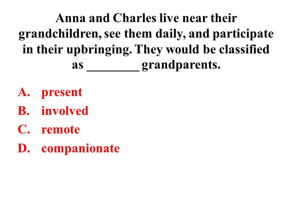 Anna and Charles live near their grandchildren, see them daily, and participate in their upbringing. They would be classified as ________ grandparents