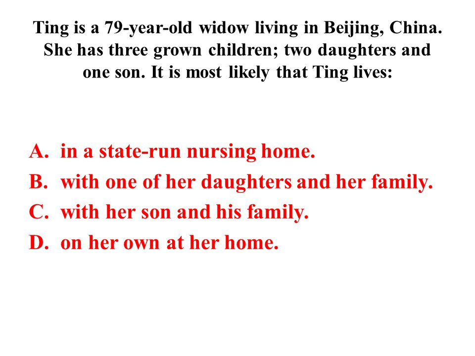 Ting is a 79-year-old widow living in Beijing, China. She has three grown children; two daughters and one son. It is most likely that Ting lives: A.in