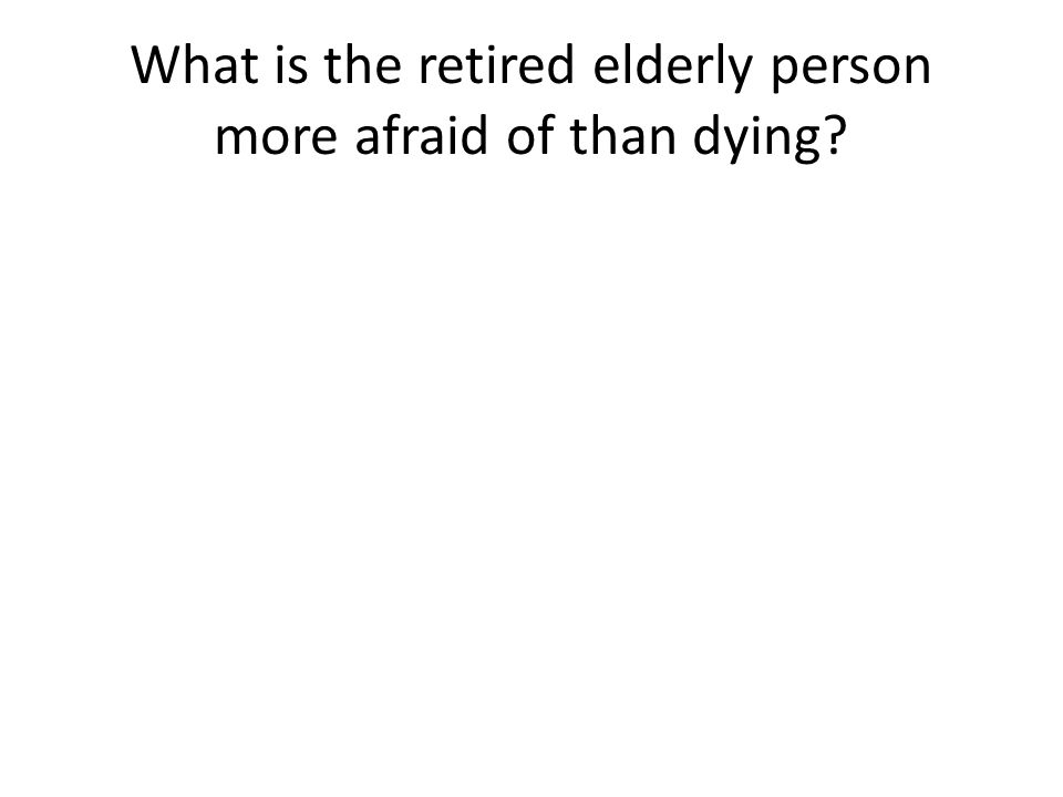 What is the retired elderly person more afraid of than dying?