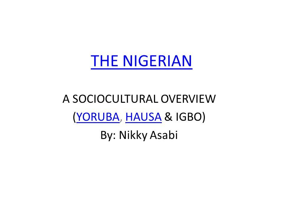 THE NIGERIAN A SOCIOCULTURAL OVERVIEW (YORUBA, HAUSA & IGBO)YORUBAHAUSA By: Nikky Asabi