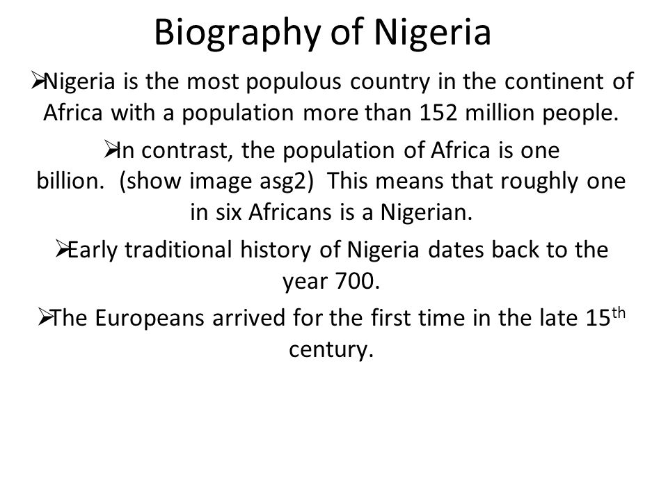 Biography of Nigeria  Nigeria is the most populous country in the continent of Africa with a population more than 152 million people.