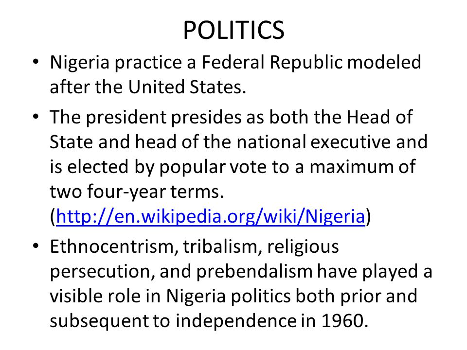 POLITICS Nigeria practice a Federal Republic modeled after the United States.