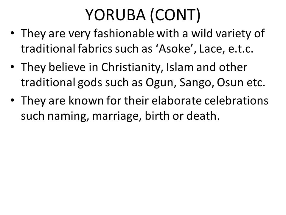 YORUBA (CONT) They are very fashionable with a wild variety of traditional fabrics such as 'Asoke', Lace, e.t.c.