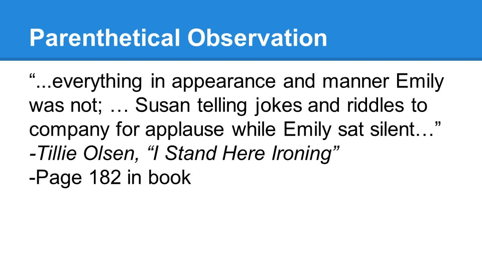 Parenthetical Observation ...everything in appearance and manner Emily was not; … Susan telling jokes and riddles to company for applause while Emily sat silent… -Tillie Olsen, I Stand Here Ironing -Page 182 in book