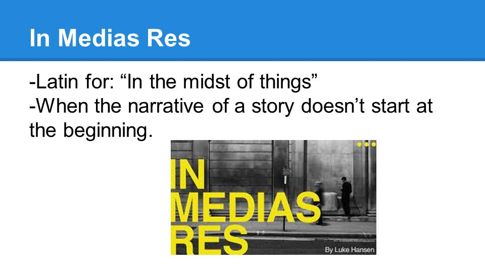 In Medias Res -Latin for: In the midst of things -When the narrative of a story doesn't start at the beginning.