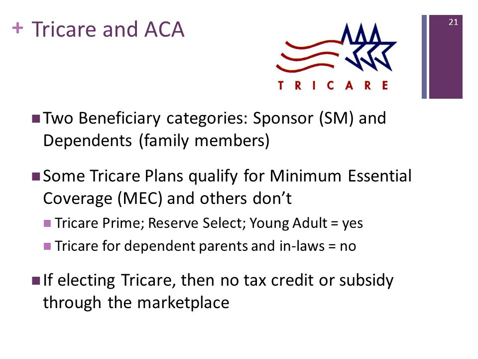 + Tricare and ACA Two Beneficiary categories: Sponsor (SM) and Dependents (family members) Some Tricare Plans qualify for Minimum Essential Coverage (MEC) and others don't Tricare Prime; Reserve Select; Young Adult = yes Tricare for dependent parents and in-laws = no If electing Tricare, then no tax credit or subsidy through the marketplace 21