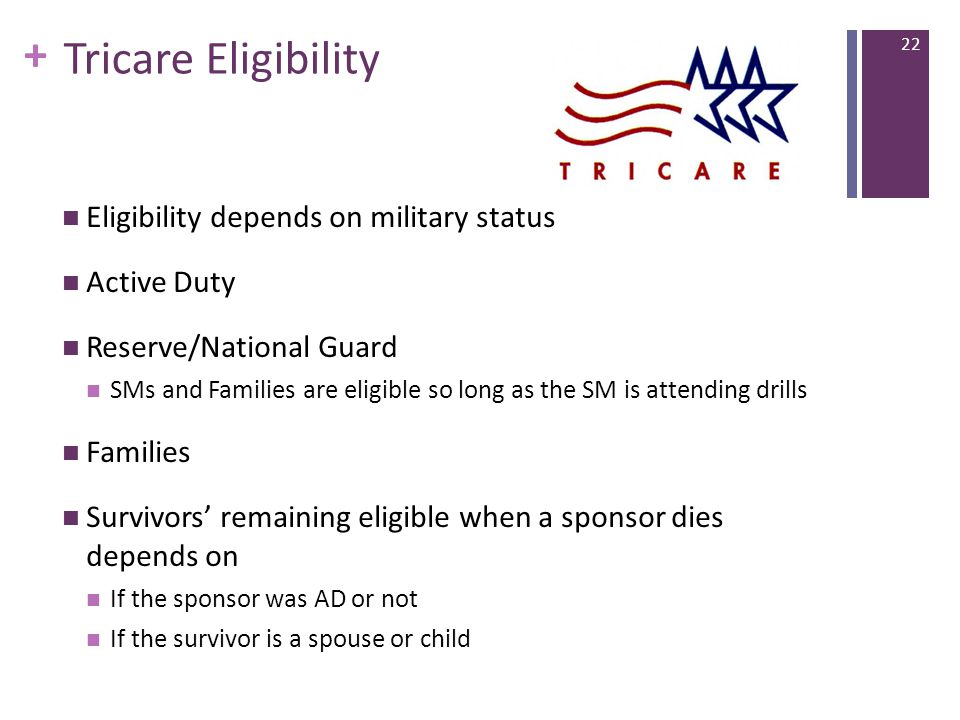 + Tricare Eligibility Eligibility depends on military status Active Duty Reserve/National Guard SMs and Families are eligible so long as the SM is attending drills Families Survivors' remaining eligible when a sponsor dies depends on If the sponsor was AD or not If the survivor is a spouse or child 22