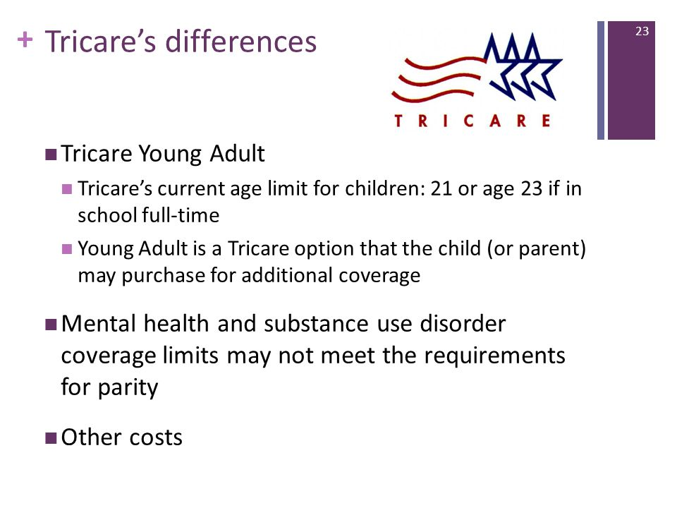 + Tricare's differences Tricare Young Adult Tricare's current age limit for children: 21 or age 23 if in school full-time Young Adult is a Tricare option that the child (or parent) may purchase for additional coverage Mental health and substance use disorder coverage limits may not meet the requirements for parity Other costs 23