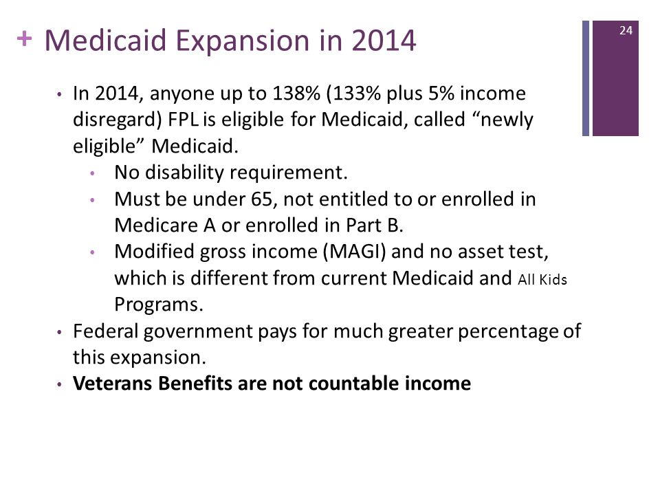 + Medicaid Expansion in 2014 In 2014, anyone up to 138% (133% plus 5% income disregard) FPL is eligible for Medicaid, called newly eligible Medicaid.