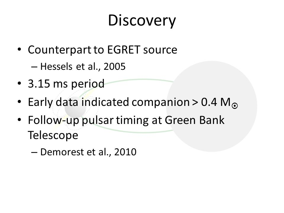 Discovery Counterpart to EGRET source – Hessels et al., 2005 3.15 ms period Early data indicated companion > 0.4 M  Follow-up pulsar timing at Green