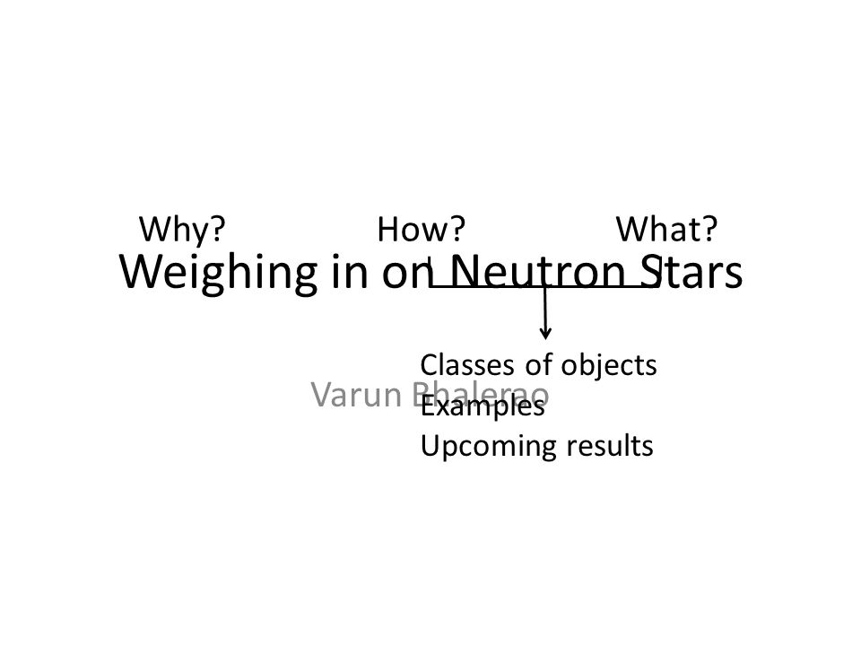 Weighing in on Neutron Stars Varun Bhalerao Why?How?What? Classes of objects Examples Upcoming results