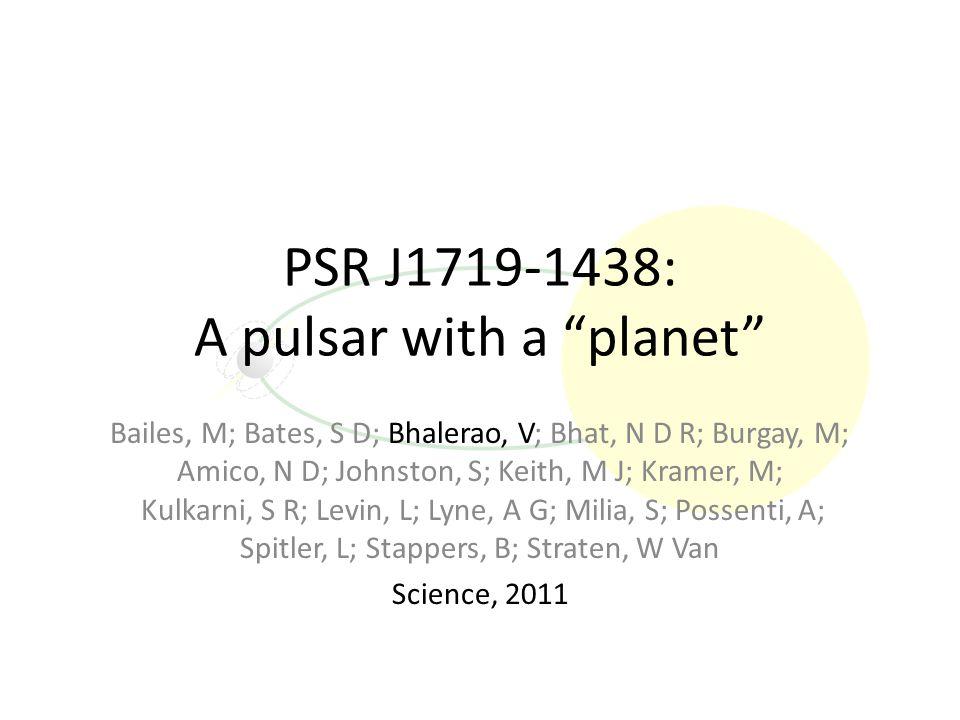 PSR J1719-1438: A pulsar with a planet Bailes, M; Bates, S D; Bhalerao, V; Bhat, N D R; Burgay, M; Amico, N D; Johnston, S; Keith, M J; Kramer, M; Kulkarni, S R; Levin, L; Lyne, A G; Milia, S; Possenti, A; Spitler, L; Stappers, B; Straten, W Van Science, 2011