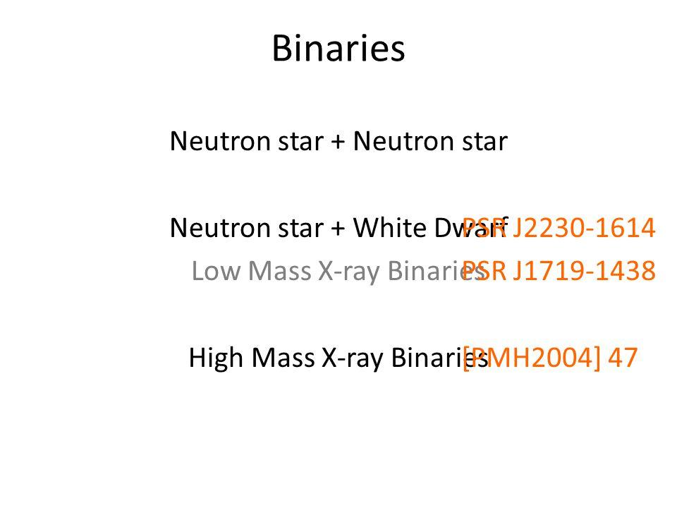 Binaries Neutron star + Neutron star Neutron star + White Dwarf Low Mass X-ray Binaries High Mass X-ray Binaries PSR J2230-1614 PSR J1719-1438 [PMH2004] 47