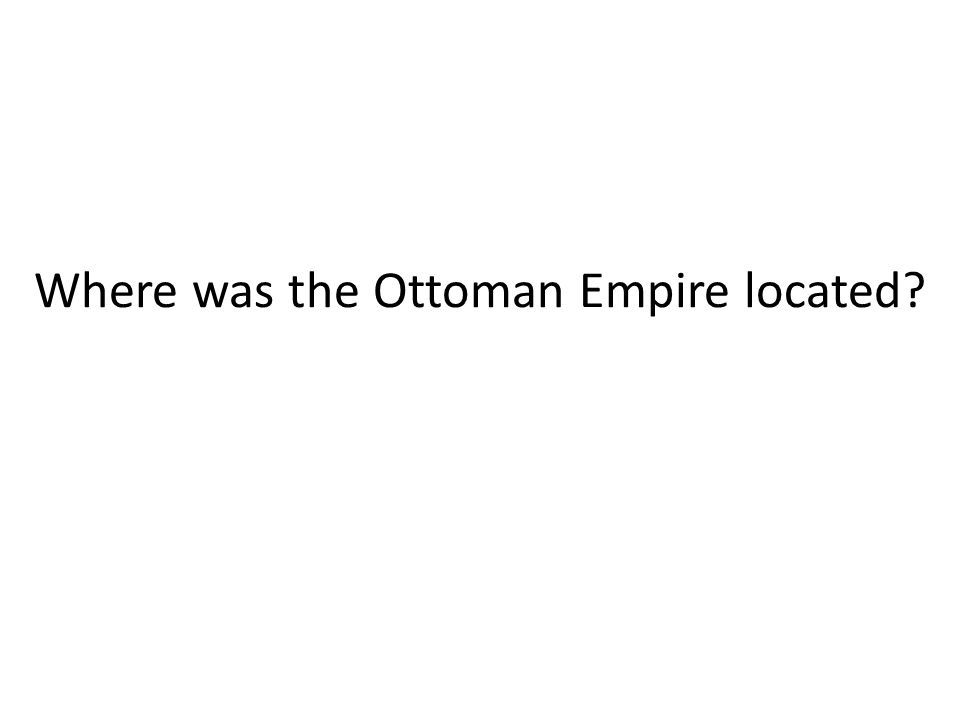 Where was the Ottoman Empire located?