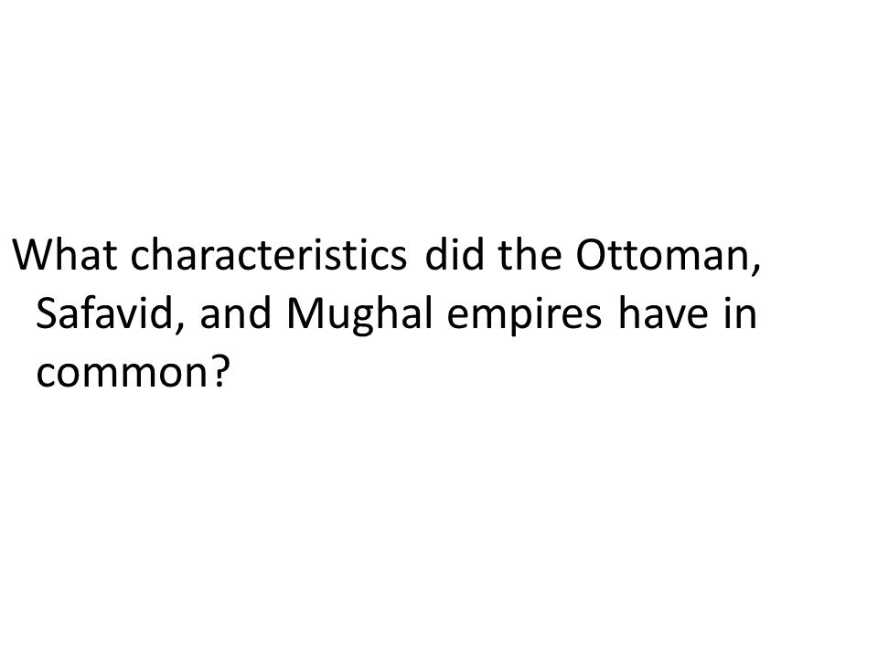 What characteristics did the Ottoman, Safavid, and Mughal empires have in common?