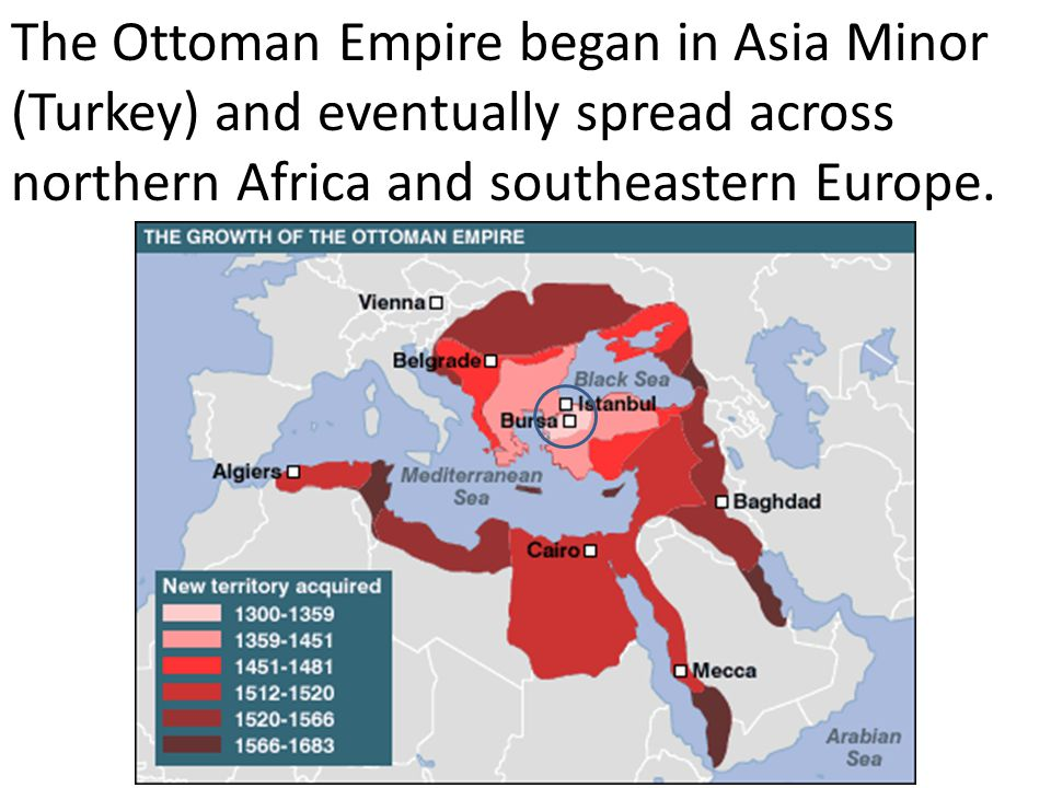 The Ottoman Empire began in Asia Minor (Turkey) and eventually spread across northern Africa and southeastern Europe.