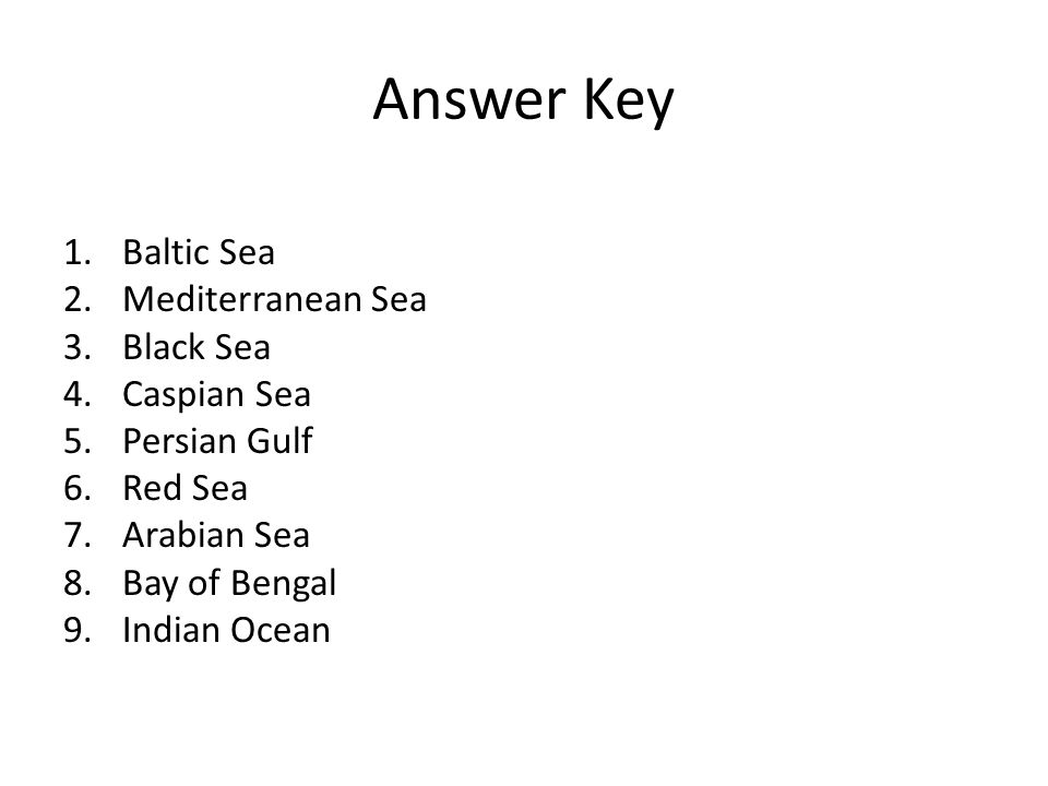 Answer Key 1.Baltic Sea 2.Mediterranean Sea 3.Black Sea 4.Caspian Sea 5.Persian Gulf 6.Red Sea 7.Arabian Sea 8.Bay of Bengal 9.Indian Ocean