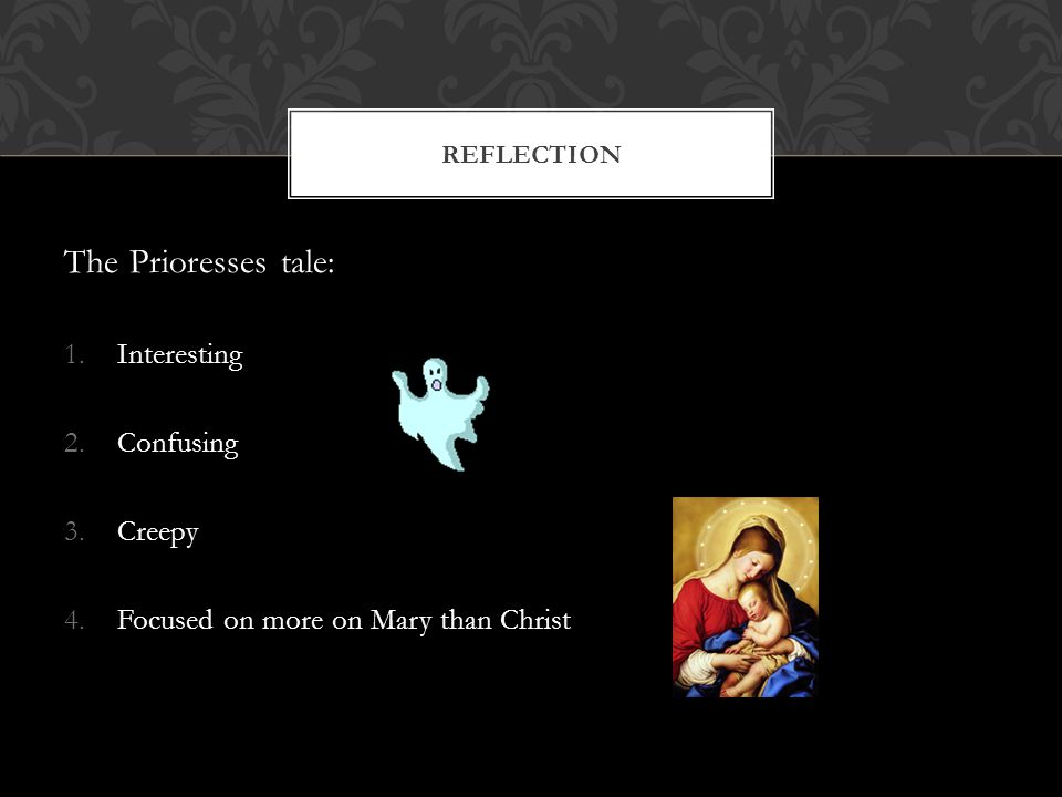 The Prioresses tale: 1.Interesting 2.Confusing 3.Creepy 4.Focused on more on Mary than Christ REFLECTION