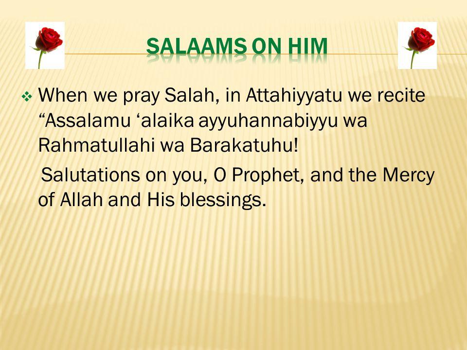  When we pray Salah, in Attahiyyatu we recite Assalamu 'alaika ayyuhannabiyyu wa Rahmatullahi wa Barakatuhu.
