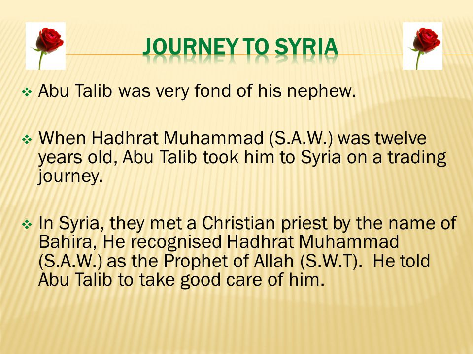  Abu Talib was very fond of his nephew.  When Hadhrat Muhammad (S.A.W.) was twelve years old, Abu Talib took him to Syria on a trading journey.  In
