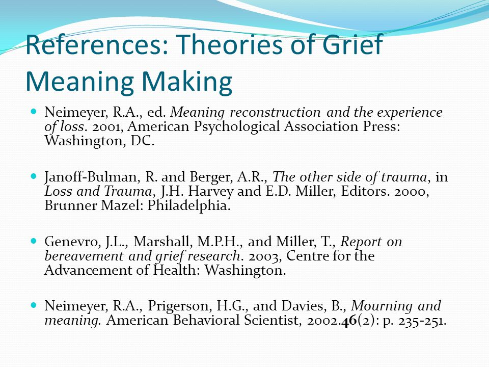 References: Theories of Grief Meaning Making Neimeyer, R.A., ed. Meaning reconstruction and the experience of loss. 2001, American Psychological Assoc