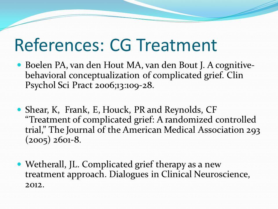 References: CG Treatment Boelen PA, van den Hout MA, van den Bout J. A cognitive- behavioral conceptualization of complicated grief. Clin Psychol Sci