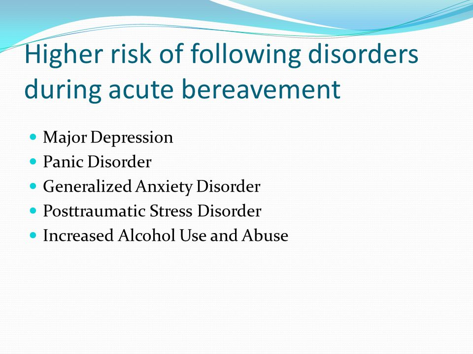 Higher risk of following disorders during acute bereavement Major Depression Panic Disorder Generalized Anxiety Disorder Posttraumatic Stress Disorder