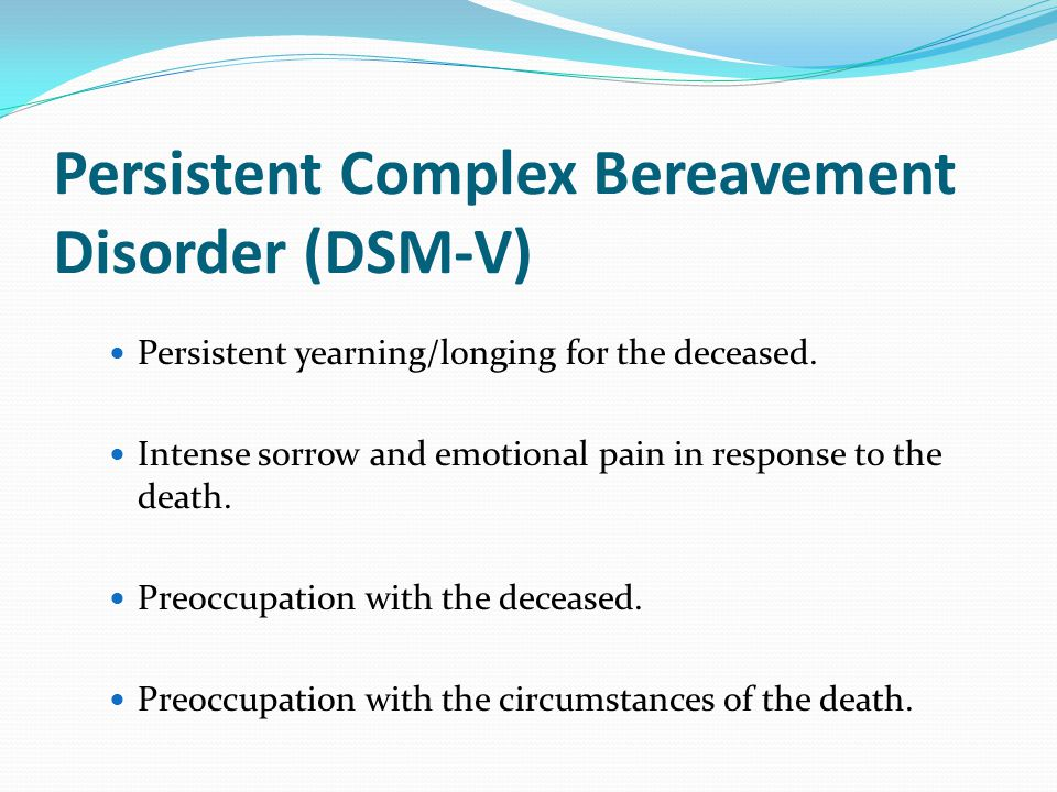 Persistent Complex Bereavement Disorder (DSM-V) Persistent yearning/longing for the deceased. Intense sorrow and emotional pain in response to the dea