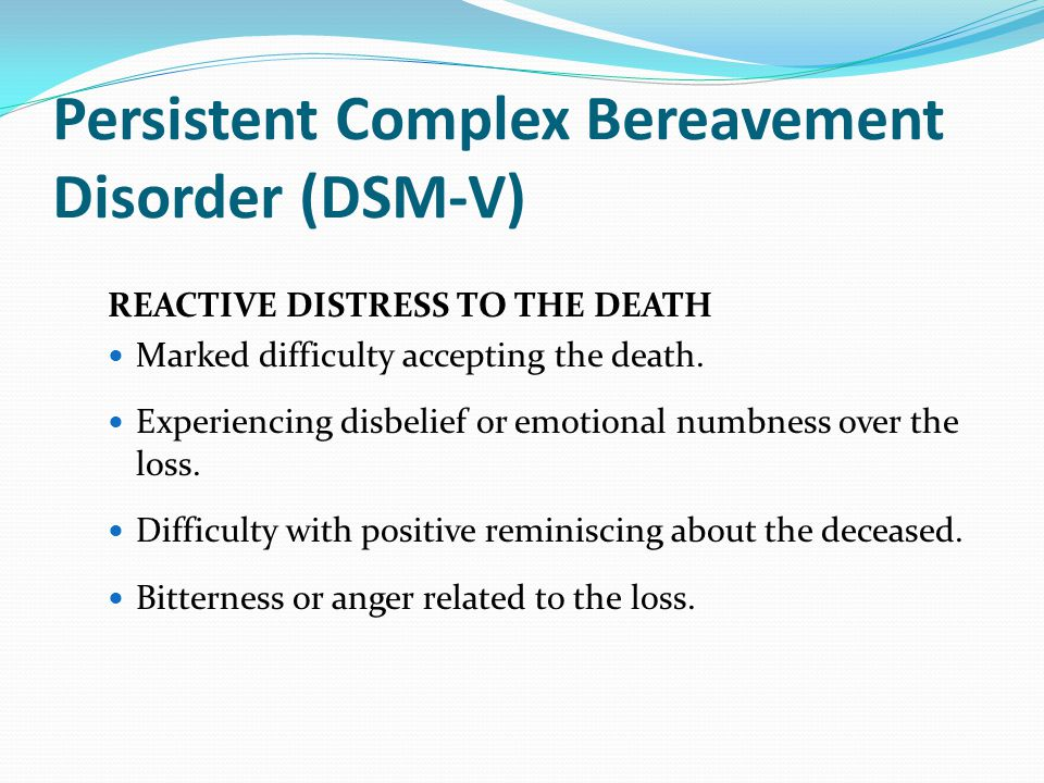 Persistent Complex Bereavement Disorder (DSM-V) REACTIVE DISTRESS TO THE DEATH Marked difficulty accepting the death. Experiencing disbelief or emotio
