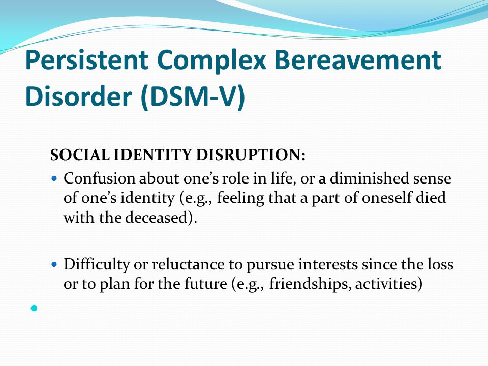 Persistent Complex Bereavement Disorder (DSM-V) SOCIAL IDENTITY DISRUPTION: Confusion about one's role in life, or a diminished sense of one's identit