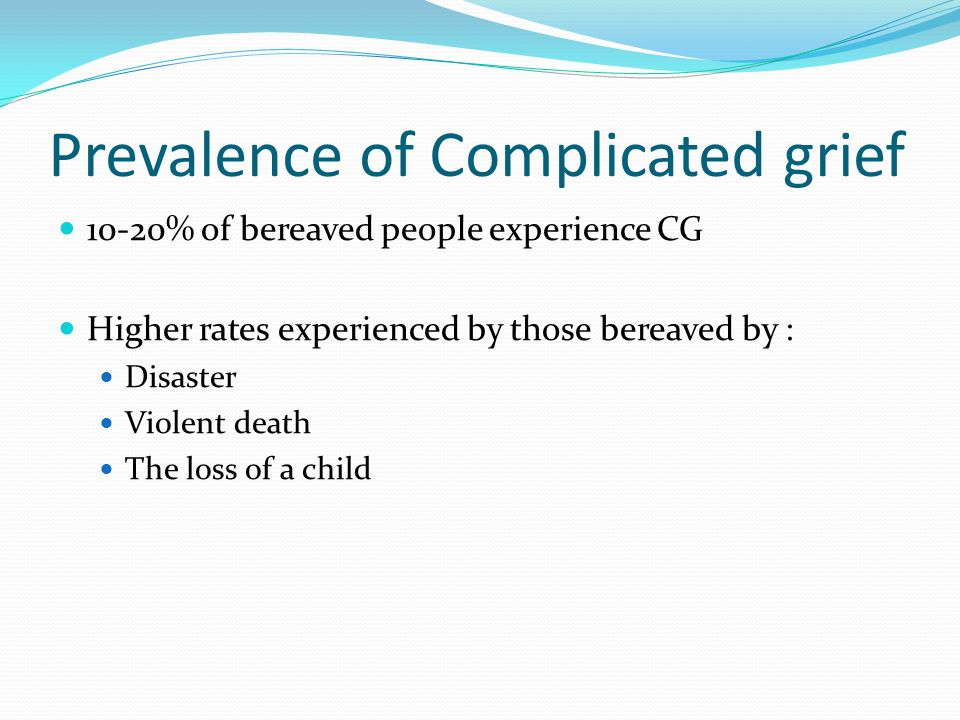 Prevalence of Complicated grief 10-20% of bereaved people experience CG Higher rates experienced by those bereaved by : Disaster Violent death The los