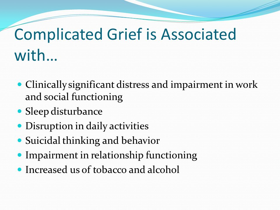 Complicated Grief is Associated with… Clinically significant distress and impairment in work and social functioning Sleep disturbance Disruption in da