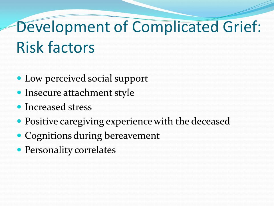 Development of Complicated Grief: Risk factors Low perceived social support Insecure attachment style Increased stress Positive caregiving experience