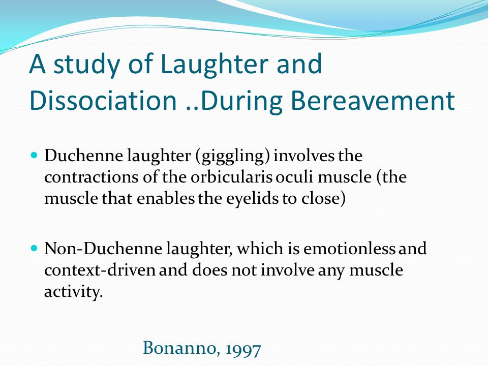 A study of Laughter and Dissociation..During Bereavement Duchenne laughter (giggling) involves the contractions of the orbicularis oculi muscle (the m