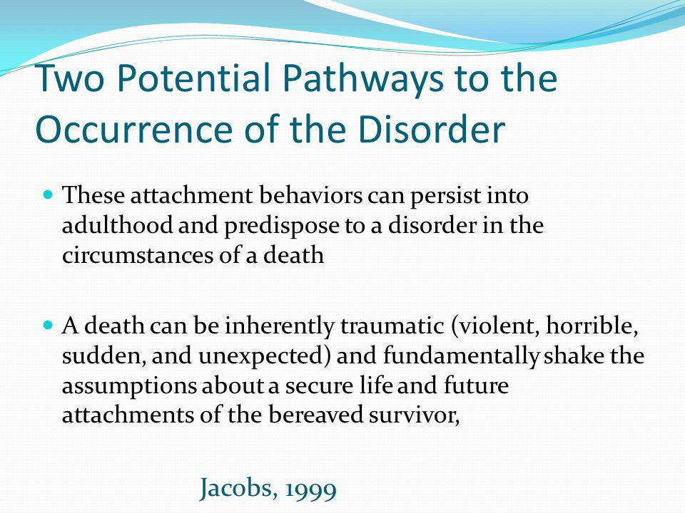 Two Potential Pathways to the Occurrence of the Disorder These attachment behaviors can persist into adulthood and predispose to a disorder in the cir