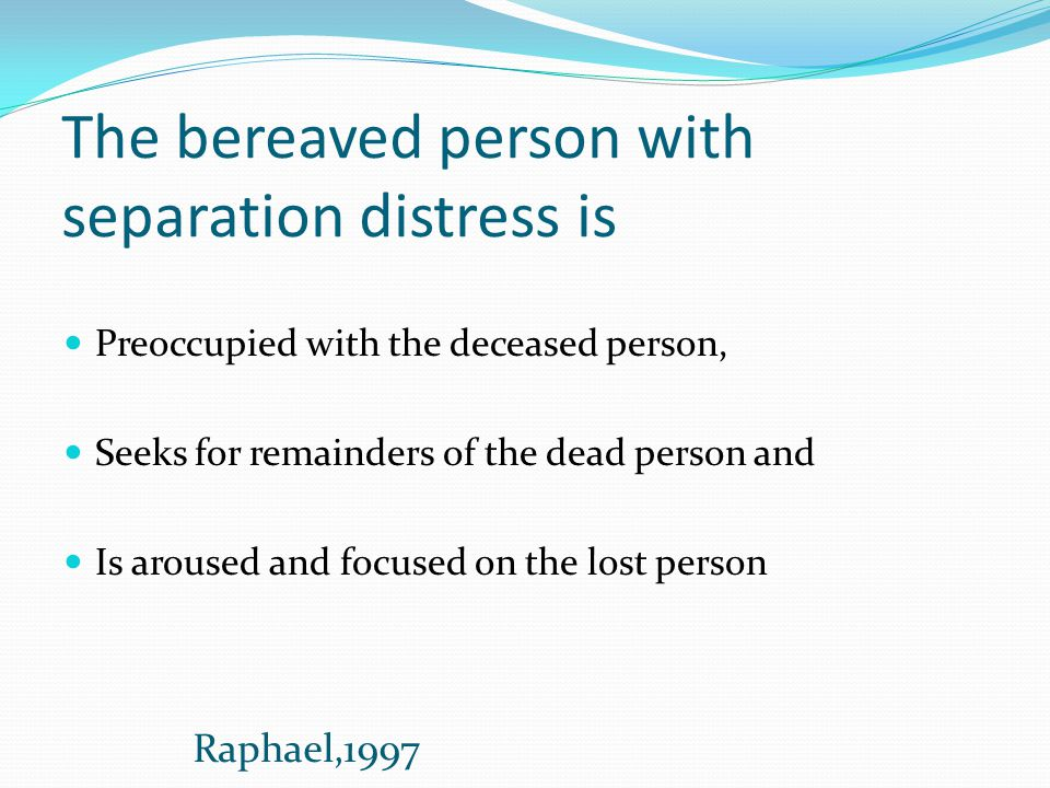 The bereaved person with separation distress is Preoccupied with the deceased person, Seeks for remainders of the dead person and Is aroused and focus