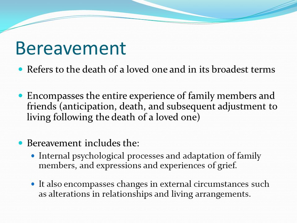 Bereavement Refers to the death of a loved one and in its broadest terms Encompasses the entire experience of family members and friends (anticipation