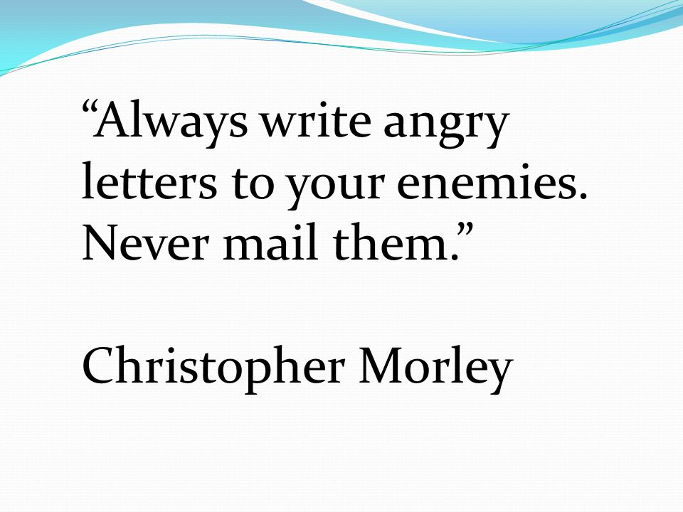 """""""Always write angry letters to your enemies. Never mail them."""" Christopher Morley"""