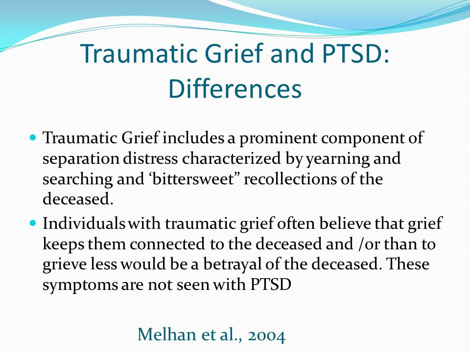Traumatic Grief and PTSD: Differences Traumatic Grief includes a prominent component of separation distress characterized by yearning and searching an