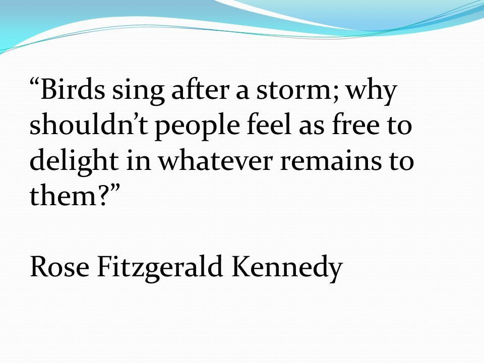 """""""Birds sing after a storm; why shouldn't people feel as free to delight in whatever remains to them?"""" Rose Fitzgerald Kennedy"""