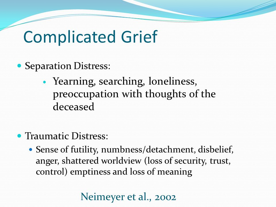 Complicated Grief Separation Distress: Yearning, searching, loneliness, preoccupation with thoughts of the deceased Traumatic Distress: Sense of futil