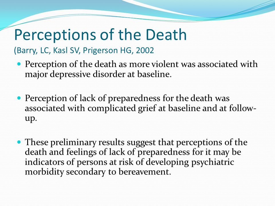 Perceptions of the Death (Barry, LC, Kasl SV, Prigerson HG, 2002 Perception of the death as more violent was associated with major depressive disorder
