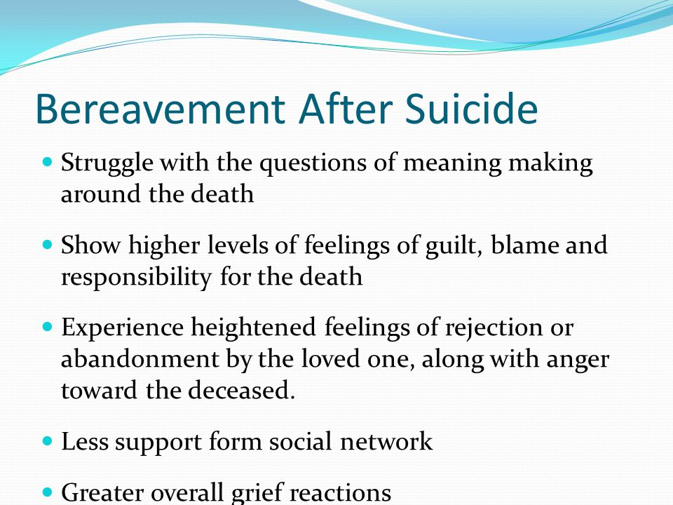 Bereavement After Suicide Struggle with the questions of meaning making around the death Show higher levels of feelings of guilt, blame and responsibi