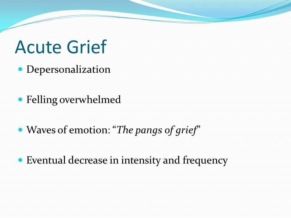 """Acute Grief Depersonalization Felling overwhelmed Waves of emotion: """"The pangs of grief"""" Eventual decrease in intensity and frequency"""