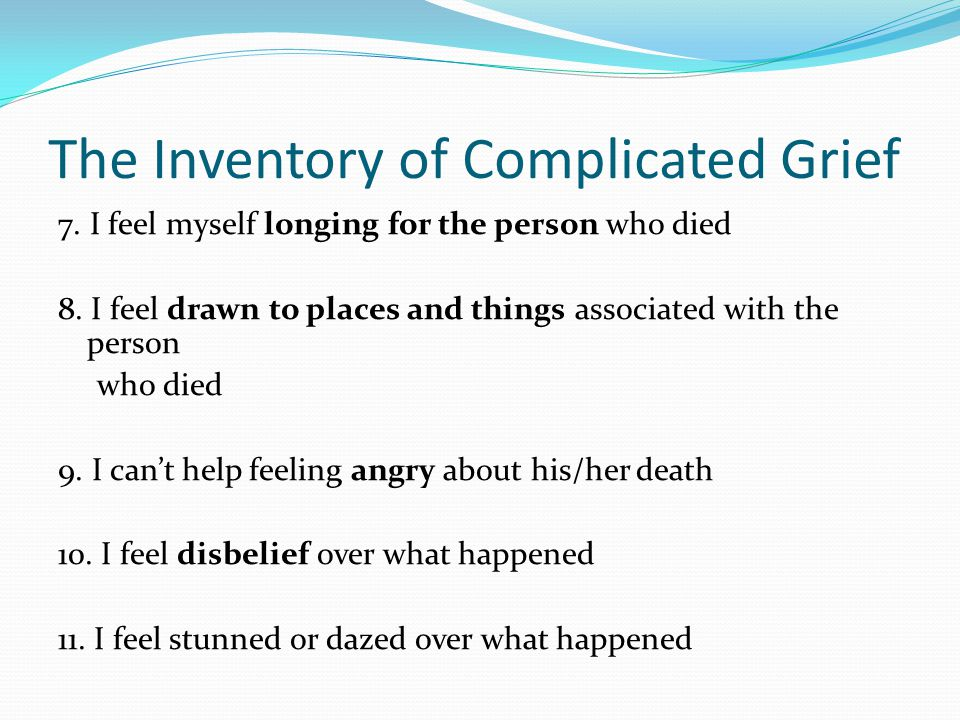 The Inventory of Complicated Grief 7. I feel myself longing for the person who died 8. I feel drawn to places and things associated with the person wh